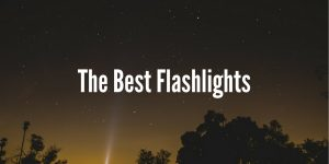 Best Flashlights - Complete Buyers Guide