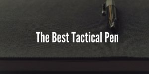 The 5 Best Tactical Pens for 2019