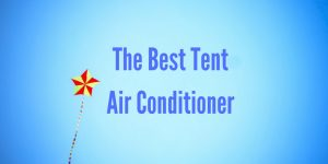 The Best Tent Air Conditioner - Ultimate Buyers Guide